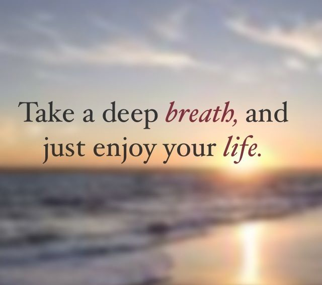 take a deep breath and just enjoy your life