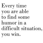 every time you are able to find some humor is a difficult situation you win