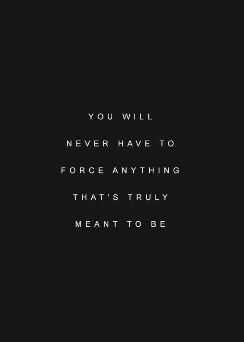 you will never have to force anything thats truly meant to be