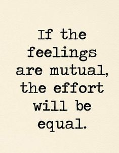 if the feelings are mutual the effort will be equal