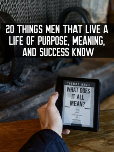 20 Things Men That Live a Life of Purpose, Meaning, and Success Know